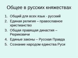 Общее в русских княжествах Общий для всех язык - русский Единая религия – пра