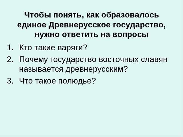 Чтобы понять, как образовалось единое Древнерусское государство, нужно ответи...