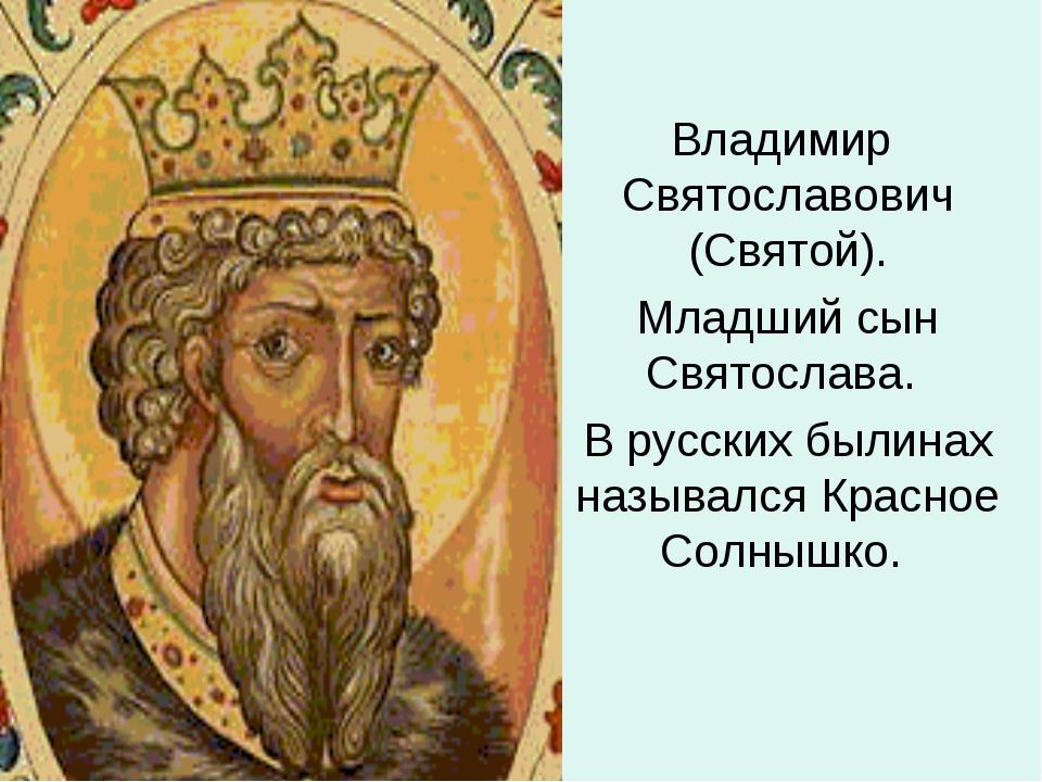 Владимир Святославович (Святой). Младший сын Святослава. В русских былинах на...