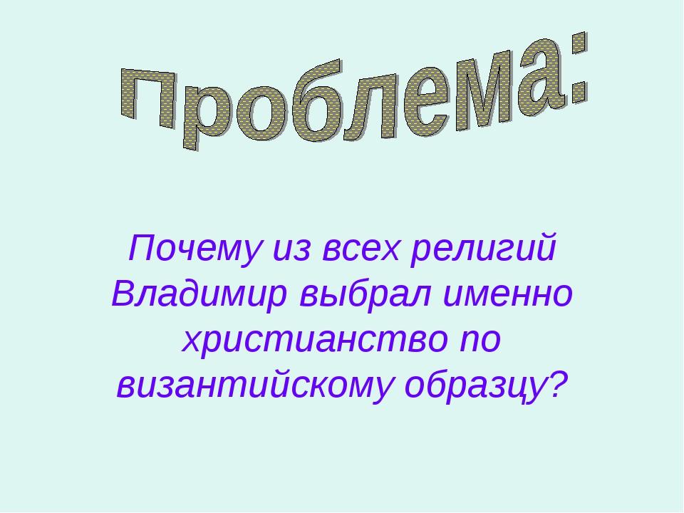 Почему из всех религий Владимир выбрал именно христианство по византийскому...