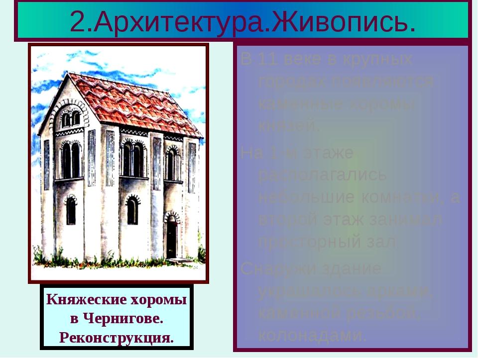 2.Архитектура.Живопись. В 11 веке в крупных городах появляются каменные хором...