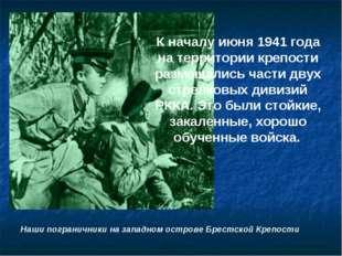 К началу июня 1941 года на территории крепости размещались части двух стрелко