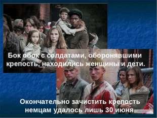 Бок обок с солдатами, оборонявшими крепость, находились женщины и дети. Оконч