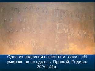 Одна из надписей в крепости гласит: «Я умираю, но не сдаюсь. Прощай, Родина.