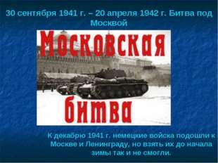 30 сентября 1941 г. – 20 апреля 1942 г. Битва под Москвой К декабрю 1941 г. н