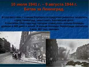 10 июля 1941 г. – 9 августа 1944 г. Битва за Ленинград. В соответствии с план