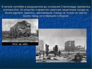 В начале сентября в разрушенном до основания Сталинграде завязались уличные б