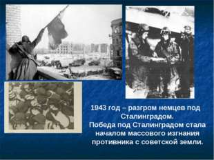 1943 год – разгром немцев под Сталинградом. Победа под Сталинградом стала нач