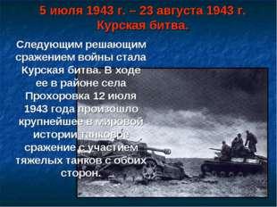 5 июля 1943 г. – 23 августа 1943 г. Курская битва. Следующим решающим сражени