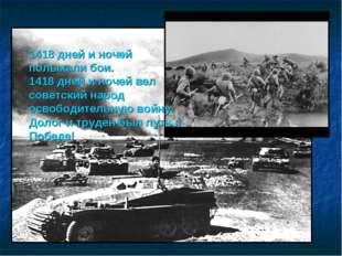 1418 дней и ночей полыхали бои. 1418 дней и ночей вел советский народ освобо