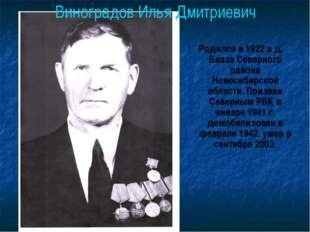 Виноградов Илья Дмитриевич Родился в 1922 в д. Биаза Северного района Новосиб