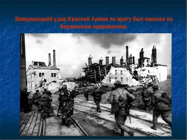 Завершающий удар Красной Армии по врагу был нанесен на берлинском направлении.