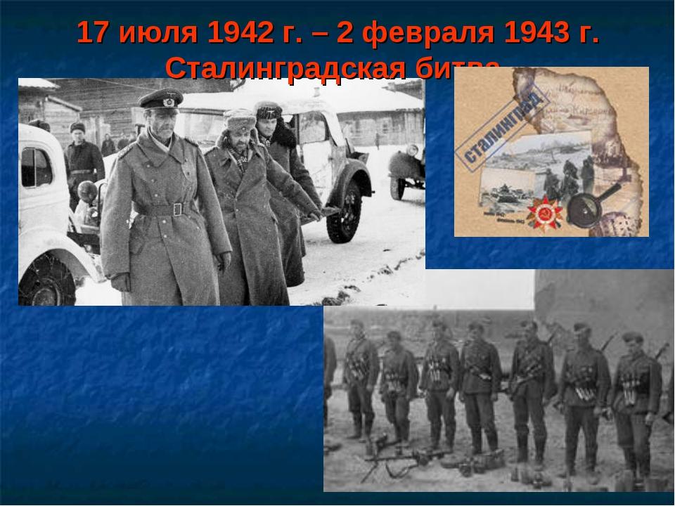 17 июля 1942 г. – 2 февраля 1943 г. Сталинградская битва.