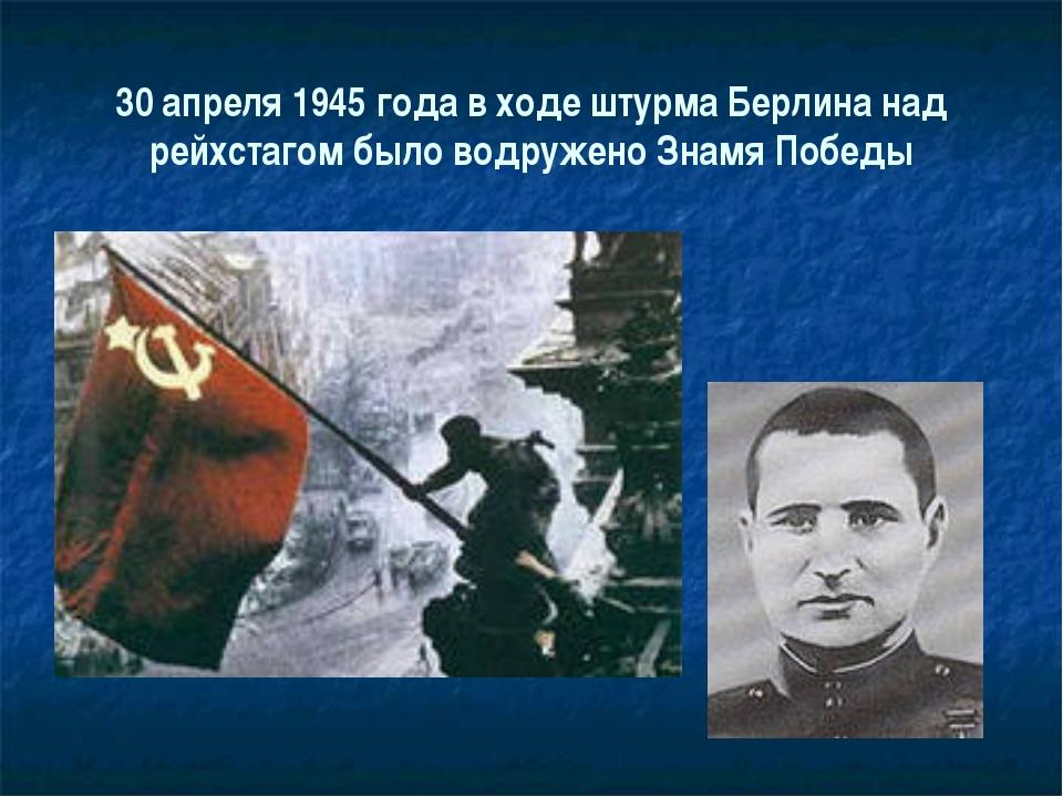 30 апреля 1945 года в ходе штурма Берлина над рейхстагом было водружено Знамя...