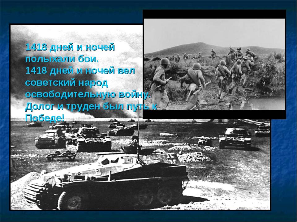 1418 дней и ночей полыхали бои. 1418 дней и ночей вел советский народ освобо...