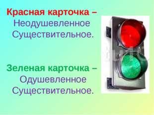 Красная карточка – Неодушевленное Существительное. Зеленая карточка – Одушевл