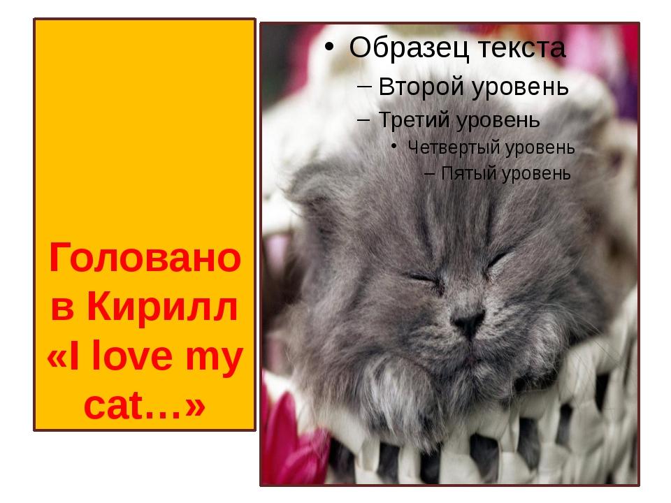 Голованов Кирилл «I love my cat…»