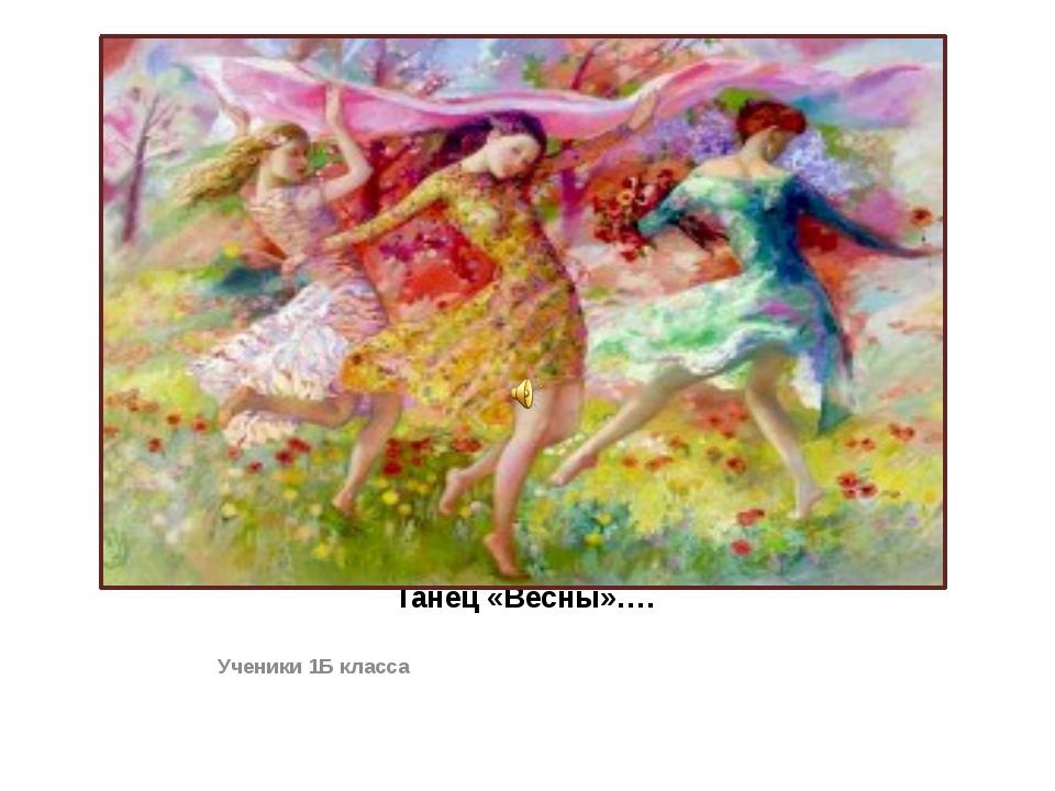 Танец «Весны»…. Ученики 1Б класса