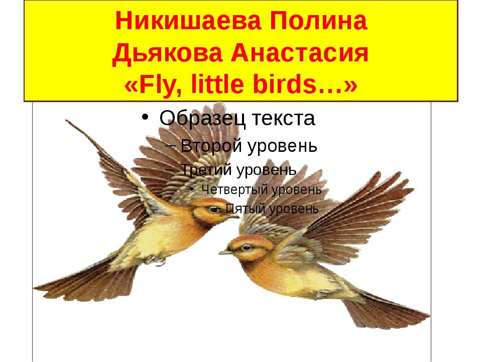 Никишаева Полина Дьякова Анастасия «Fly, little birds…»