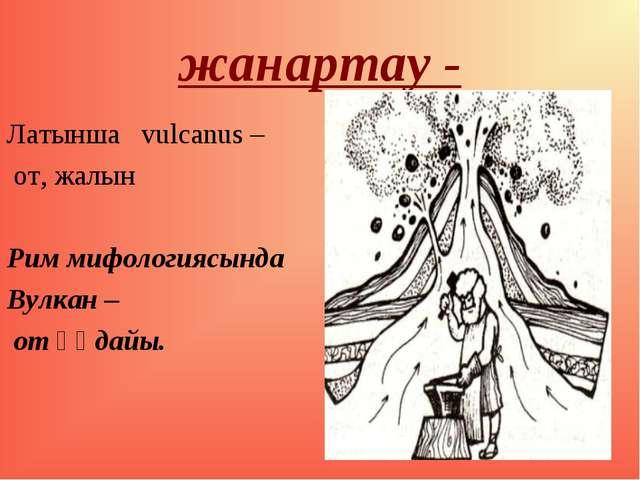 жанартау - Латынша vulcanus – от, жалын Рим мифологиясында Вулкан – от құдайы.
