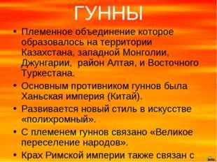 ГУННЫ Племенное объединение которое образовалось на территории Казахстана, за