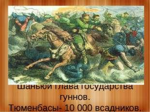 Шаньюй глава государства гуннов. Тюменбасы- 10 000 всадников.
