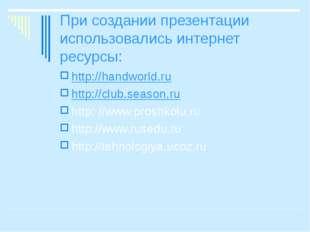 При создании презентации использовались интернет ресурсы: http://handworld.ru