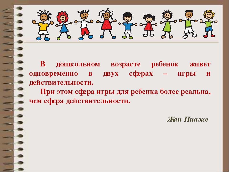 В дошкольном возрасте ребенок живет одновременно в двух сферах – игры и дейст...