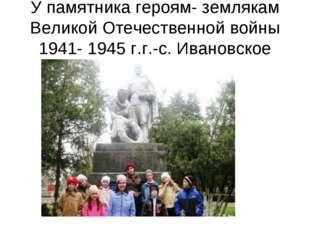 У памятника героям- землякам Великой Отечественной войны 1941- 1945 г.г.-с. И