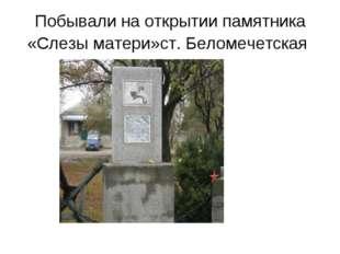 Побывали на открытии памятника «Слезы матери»ст. Беломечетская