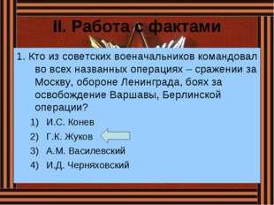 II. Работа с фактами 1. Кто из советских военачальников командовал во всех на