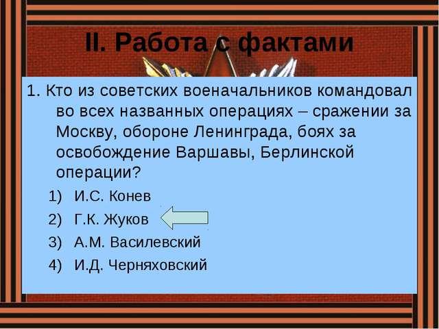 II. Работа с фактами 1. Кто из советских военачальников командовал во всех на...