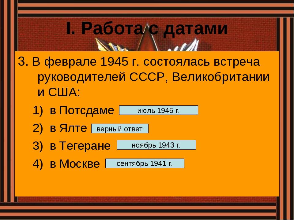 I. Работа с датами 3. В феврале 1945 г. состоялась встреча руководителей СССР...
