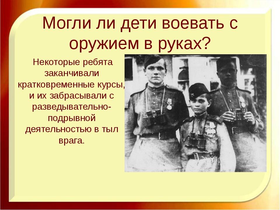 Могли ли дети воевать с оружием в руках? http://aida.ucoz.ru Некоторые ребята...