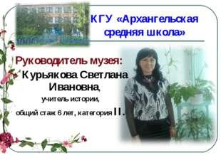 КГУ «Архангельская средняя школа» Руководитель музея: Курьякова Светлана Иван