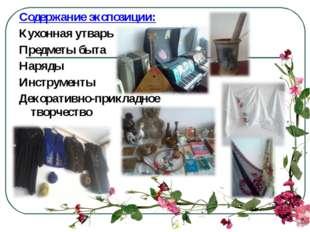 Содержание экспозиции: Кухонная утварь Предметы быта Наряды Инструменты Декор