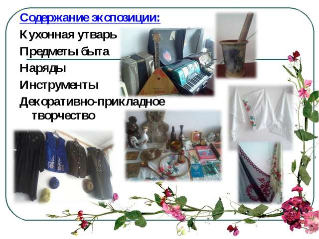 Содержание экспозиции: Кухонная утварь Предметы быта Наряды Инструменты Декор...