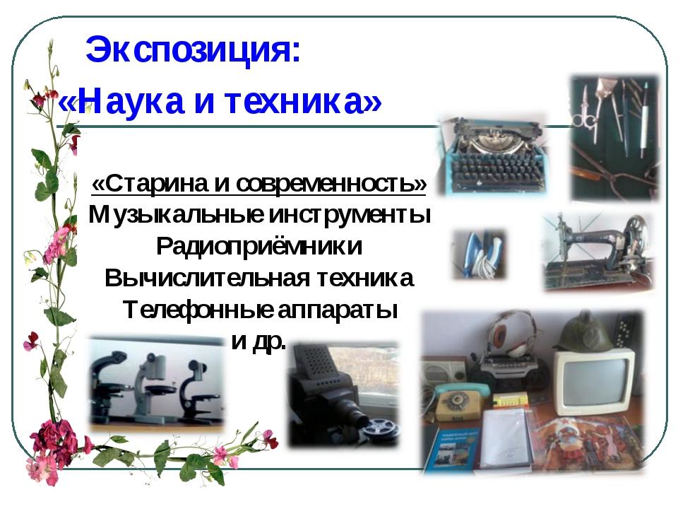 Экспозиция: «Наука и техника» «Старина и современность» Музыкальные инструме...