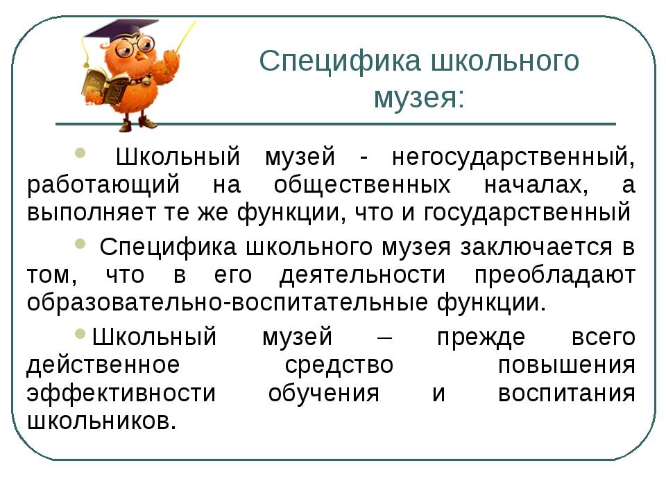 Специфика школьного музея: Школьный музей - негосударственный, работающий на...