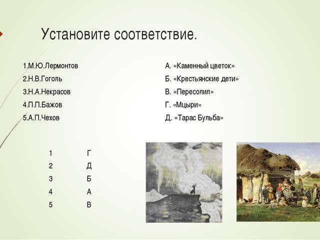 Установите соответствие. 1Г 2Д 3Б 4А 5В 1.М.Ю.ЛермонтовА. «Каменный цве...