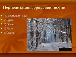 Периодизация обрядовой поэзии По временам года: 1) Зима. 2) Весна. 3) Лето. 4
