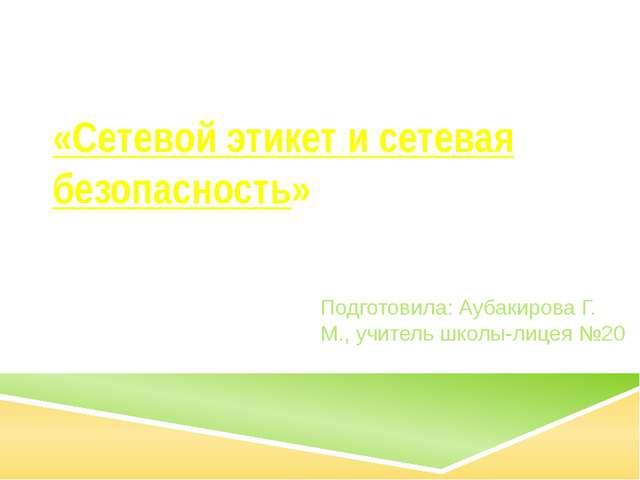 «Сетевой этикет и сетевая безопасность» Подготовила: Аубакирова Г. М., учител...