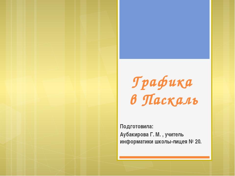 Графика в Паскаль Подготовила: Аубакирова Г. М. , учитель информатики школы-л...
