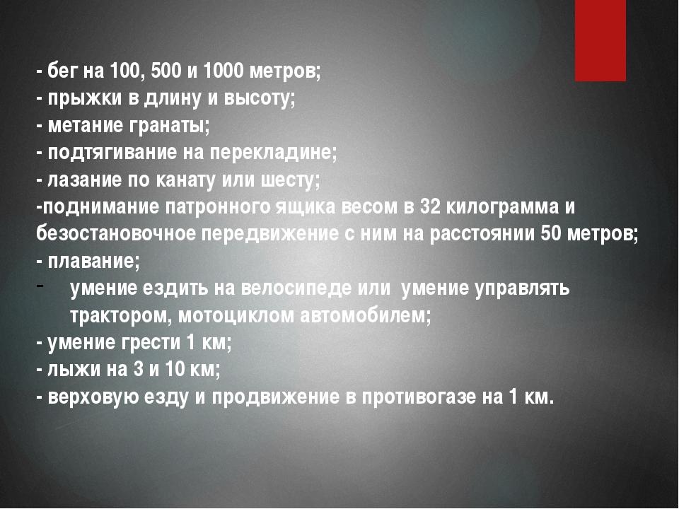 - бег на 100, 500 и 1000 метров; - прыжки в длину и высоту; - метание гранат...