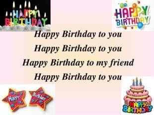 Happy Birthday to you Happy Birthday to you Happy Birthday to my friend Happ