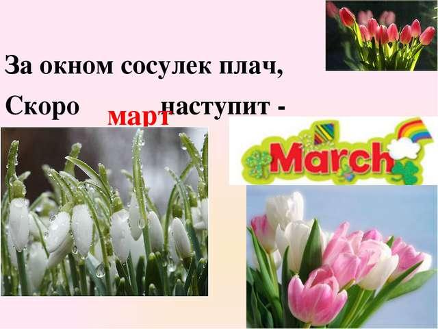 За окном сосулек плач, Скоро наступит - март