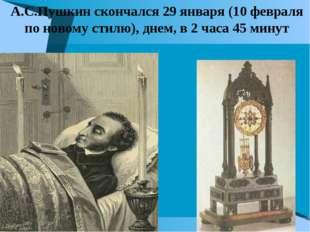 А.С.Пушкин скончался 29 января (10 февраля по новому стилю), днем, в 2 часа 4