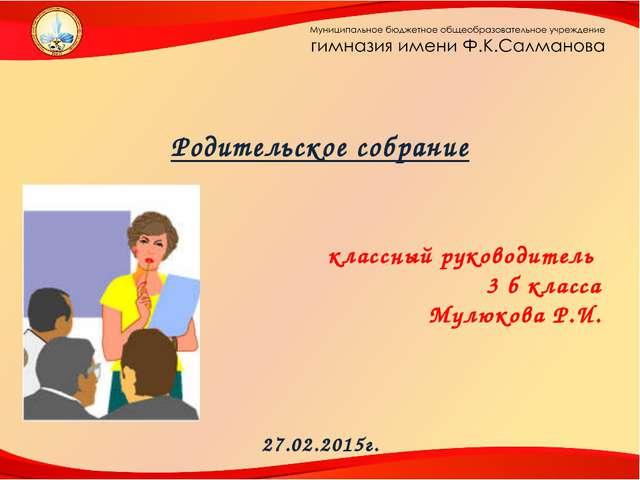 Родительское собрание классный руководитель 3 б класса Мулюкова Р.И. 27.02....