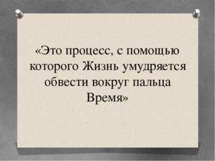 «Это процесс, с помощью которого Жизнь умудряется обвести вокруг пальца Время»