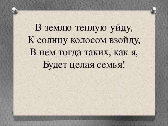 В землю теплую уйду, К солнцу колосом взойду, В нем тогда таких, как я, Будет...